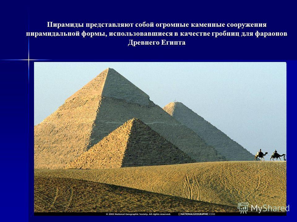 Пирамиды представляют собой огромные каменные сооружения пирамидальной формы, использовавшиеся в качестве гробниц для фараонов Древнего Египта