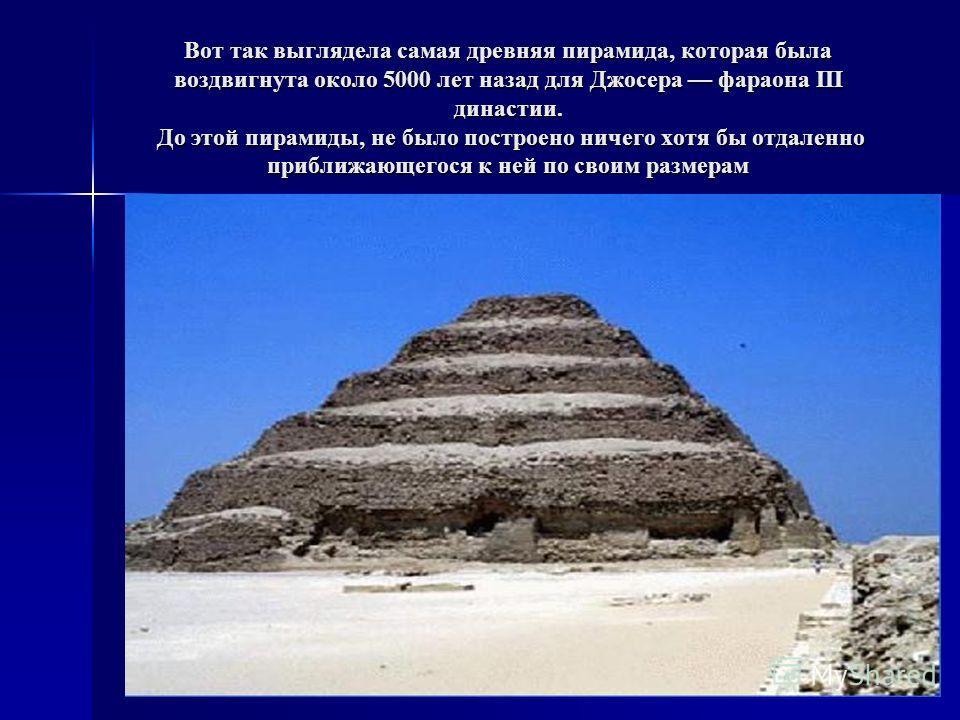 Вот так выглядела самая древняя пирамида, которая была воздвигнута около 5000 лет назад для Джосера фараона III династии. До этой пирамиды, не было построено ничего хотя бы отдаленно приближающегося к ней по своим размерам