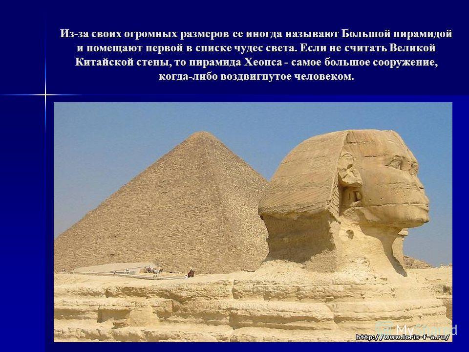 Из-за своих огромных размеров ее иногда называют Большой пирамидой и помещают первой в списке чудес света. Если не считать Великой Китайской стены, то пирамида Хеопса - самое большое сооружение, когда-либо воздвигнутое человеком.