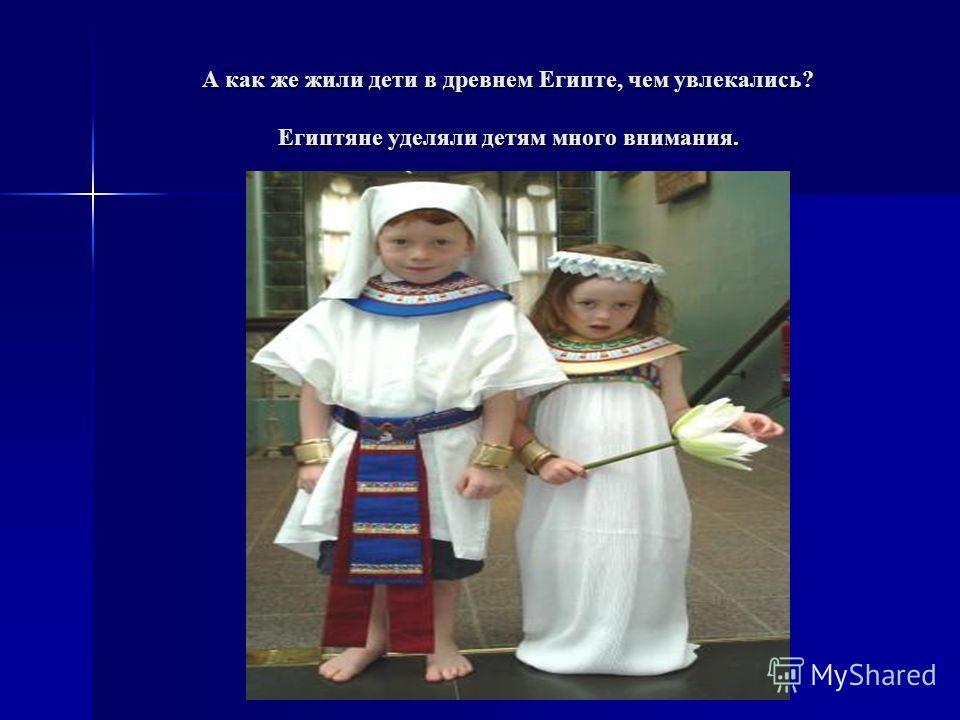 А как же жили дети в древнем Египте, чем увлекались? Египтяне уделяли детям много внимания.
