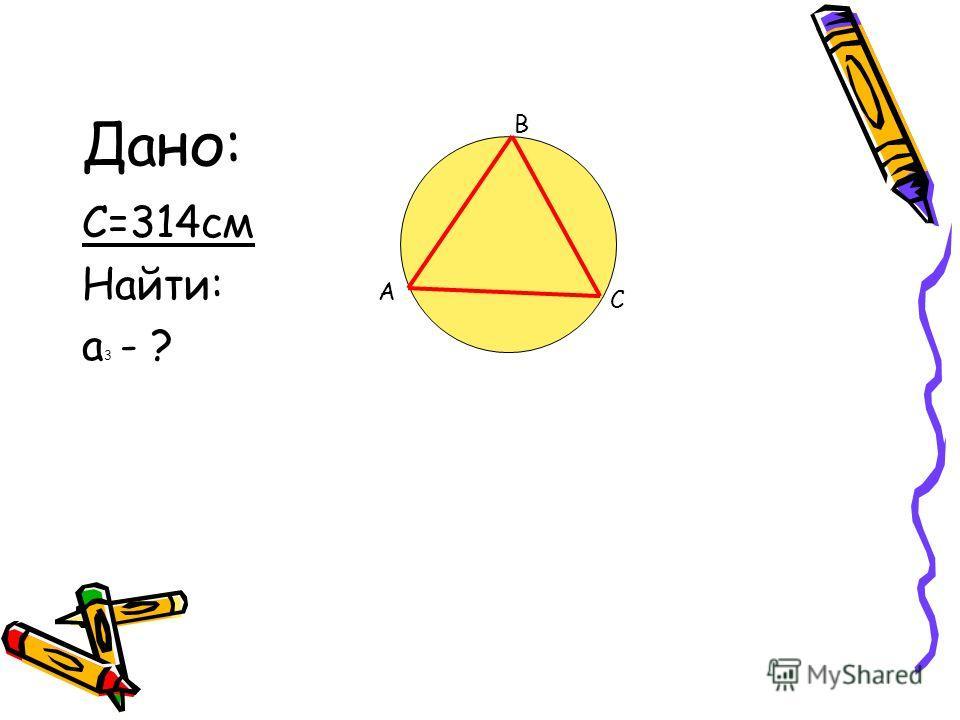 Дано: С=314см Найти: а 3 - ? A B C