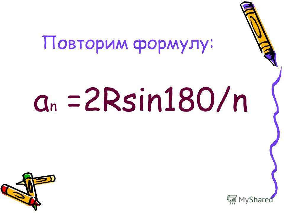Повторим формулу: а n =2Rsin180/n
