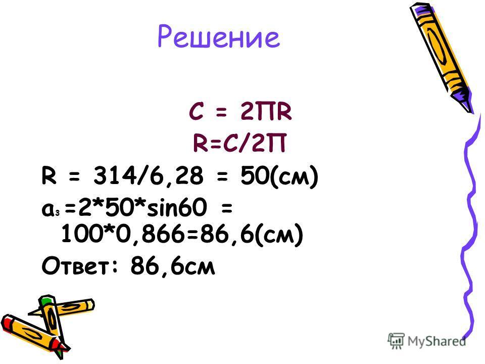 Решение С = 2ПR R=С/2П R = 314/6,28 = 50(см) а 3 =2*50*sin60 = 100*0,866=86,6(см) Ответ: 86,6см