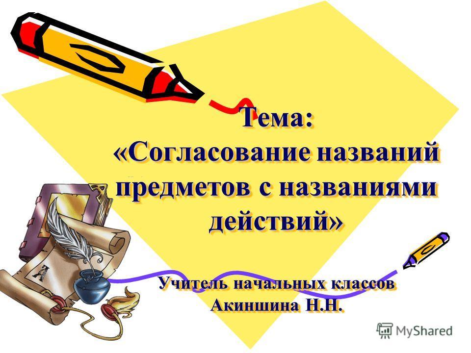 Тема: «Согласование названий предметов с названиями действий» Учитель начальных классов Акиншина Н.Н.