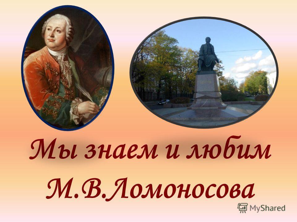 Мы знаем и любим М.В.Ломоносова