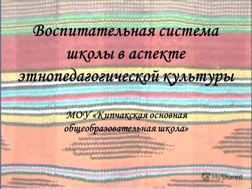 Воспитательная система школы в аспекте этнопедагогической культуры МОУ «Кипчакская основная общеобразовательная школа»