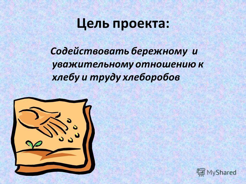 Цель проекта: Содействовать бережному и уважительному отношению к хлебу и труду хлеборобов