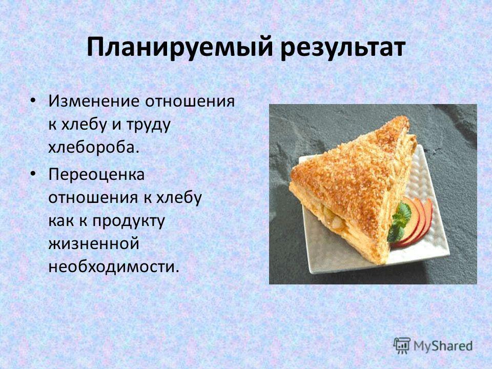 Планируемый результат Изменение отношения к хлебу и труду хлебороба. Переоценка отношения к хлебу как к продукту жизненной необходимости.
