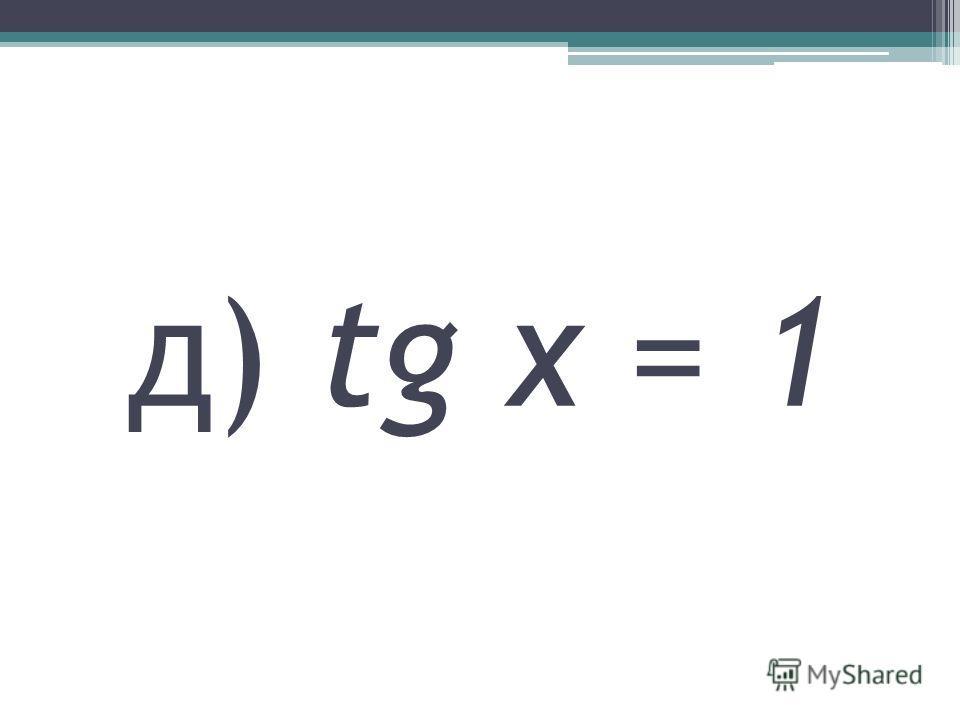 д) tg x = 1