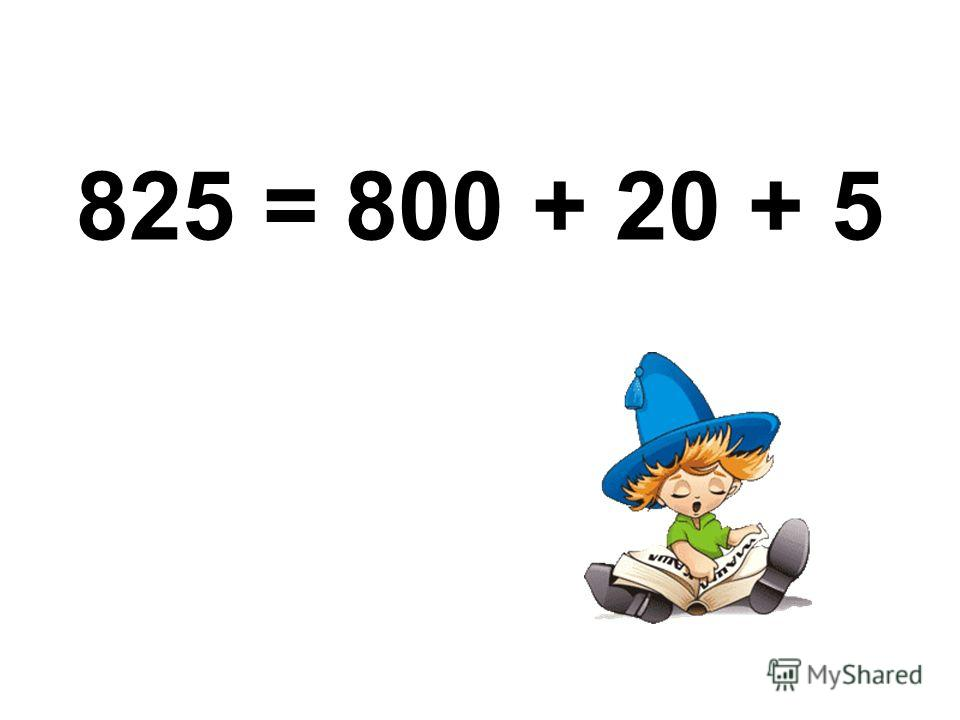825 = 800 + 20 + 5