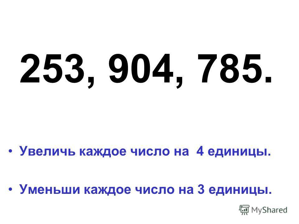 253, 904, 785. Увеличь каждое число на 4 единицы. Уменьши каждое число на 3 единицы.