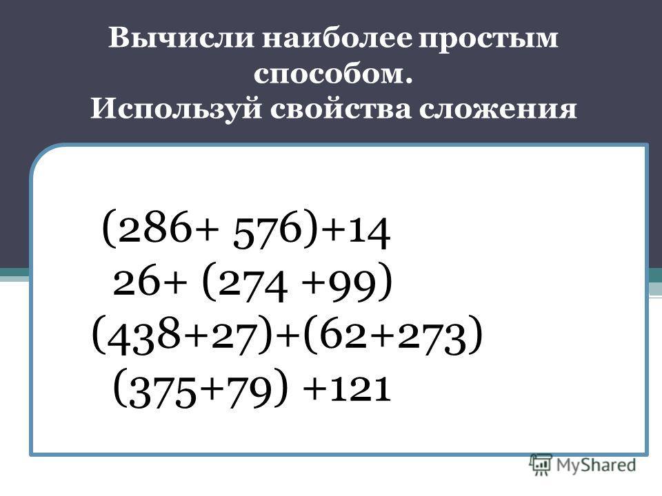 (286+ 576)+14 26+ (274 +99) (438+27)+(62+273) (375+79) +121 Вычисли наиболее простым способом. Используй свойства сложения