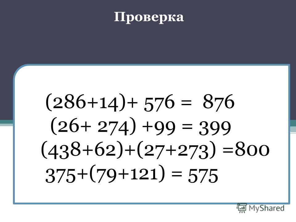 (286+14)+ 576 = 876 (26+ 274) +99 = 399 (438+62)+(27+273) =800 375+(79+121) = 575 Проверка