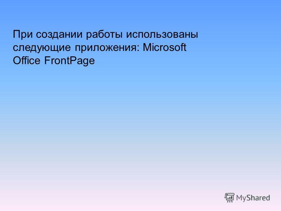 При создании работы использованы следующие приложения: Microsoft Office FrontPage