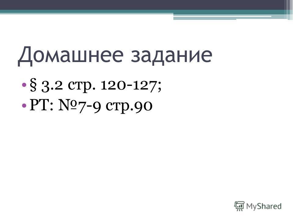 Домашнее задание § 3.2 стр. 120-127; РТ: 7-9 стр.90