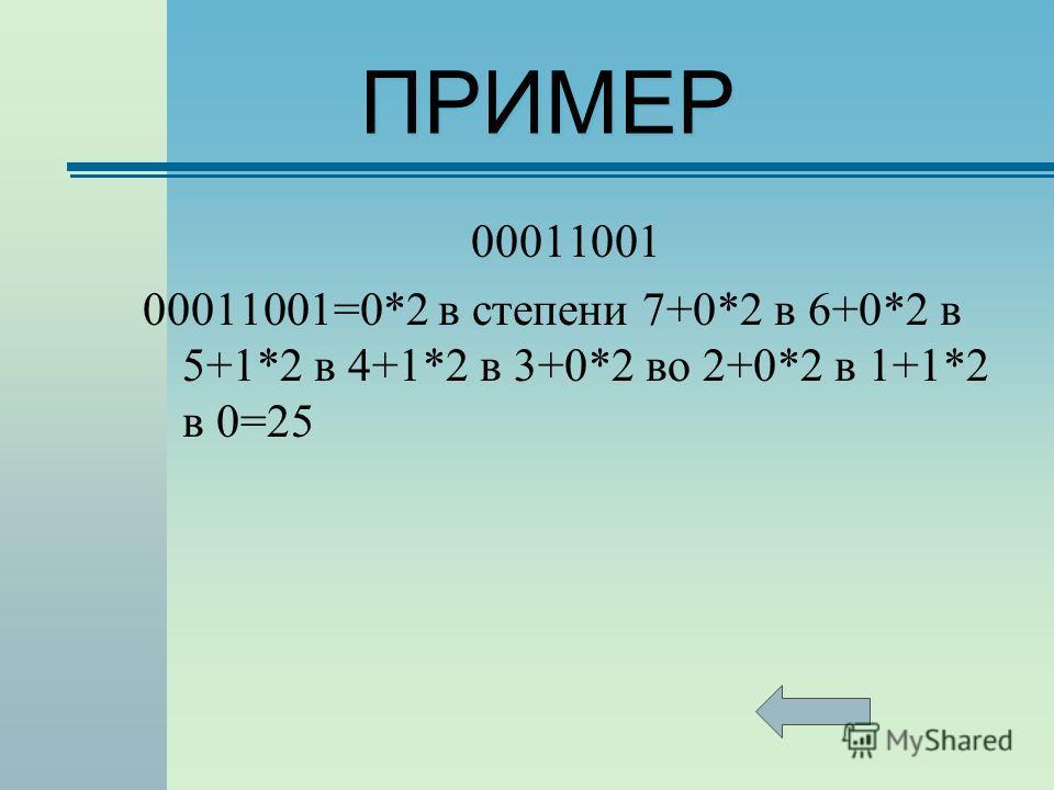 ПРИМЕР 00011001 00011001=0*2 в степени 7+0*2 в 6+0*2 в 5+1*2 в 4+1*2 в 3+0*2 во 2+0*2 в 1+1*2 в 0=25