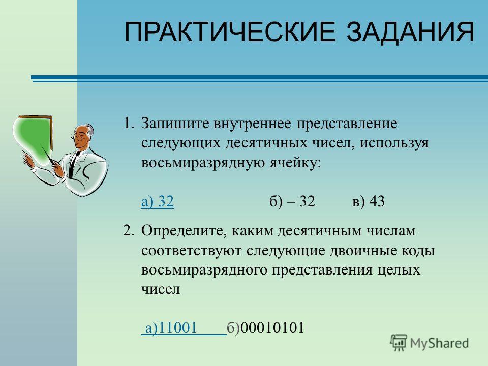 ПРАКТИЧЕСКИЕ ЗАДАНИЯ 1.Запишите внутреннее представление следующих десятичных чисел, используя восьмиразрядную ячейку: а) 32б) – 32 в) 43 а) 32 2.Определите, каким десятичным числам соответствуют следующие двоичные коды восьмиразрядного представления