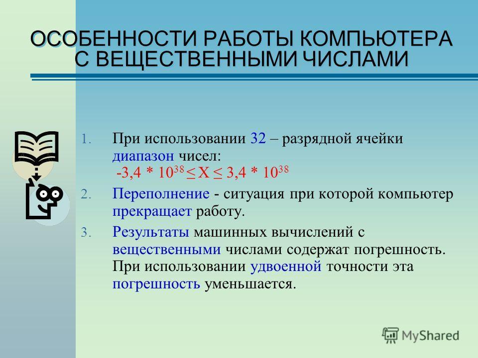 ОСОБЕННОСТИ РАБОТЫ КОМПЬЮТЕРА С ВЕЩЕСТВЕННЫМИ ЧИСЛАМИ 1. При использовании 32 – разрядной ячейки диапазон чисел: -3,4 * 10 38 Х 3,4 * 10 38 2. Переполнение - ситуация при которой компьютер прекращает работу. 3. Результаты машинных вычислений с вещест