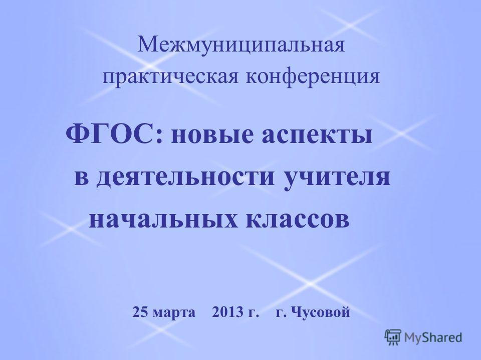 Межмуниципальная практическая конференция ФГОС: новые аспекты в деятельности учителя начальных классов 25 марта 2013 г. г. Чусовой
