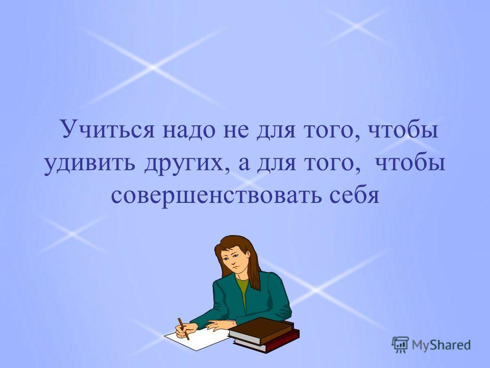 Учиться надо не для того, чтобы удивить других, а для того, чтобы совершенствовать себя