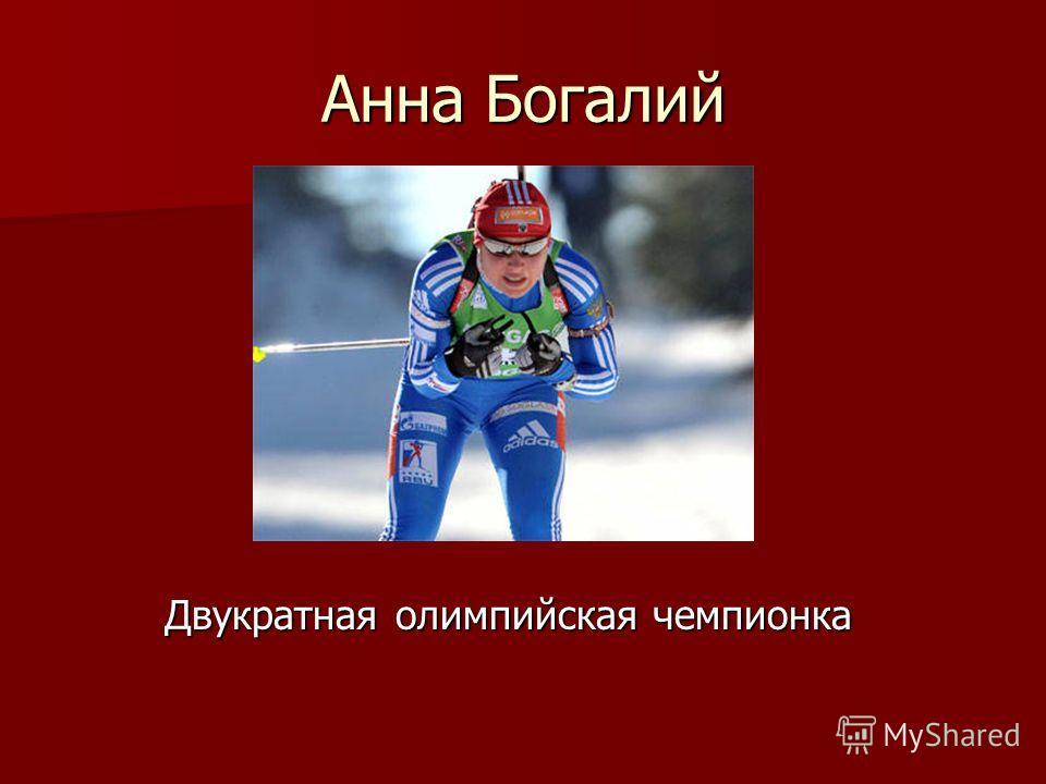 Анна Богалий Двукратная олимпийская чемпионка Двукратная олимпийская чемпионка