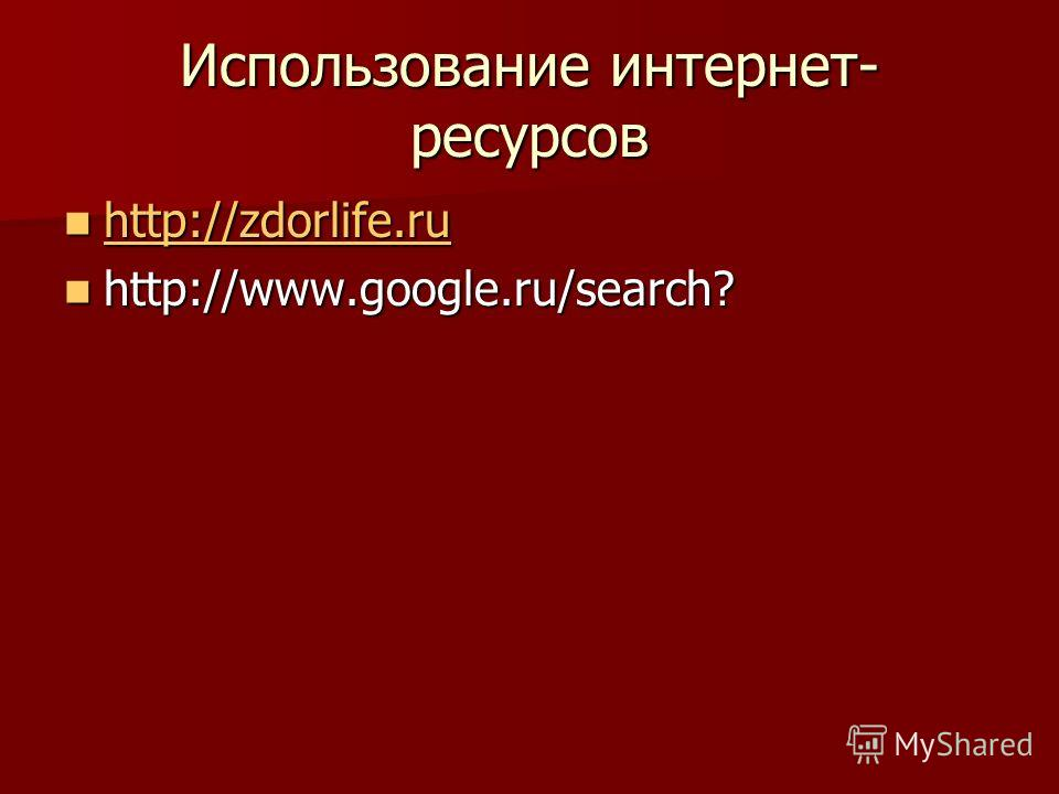 Использование интернет- ресурсов http://zdorlife.ru http://zdorlife.ru http://zdorlife.ru http://www.google.ru/search? http://www.google.ru/search?