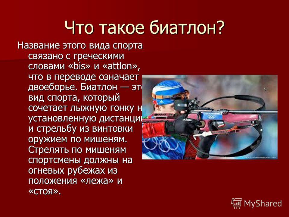 Что такое биатлон? Название этого вида спорта связано с греческими словами «bis» и «attlon», что в переводе означает двоеборье. Биатлон это вид спорта, который сочетает лыжную гонку на установленную дистанцию и стрельбу из винтовки оружием по мишеням