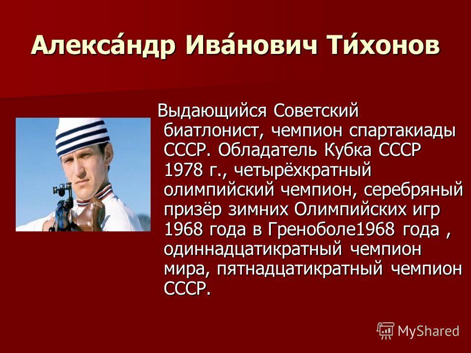 Алекса́ндр Ива́нович Ти́хонов Выдающийся Советский биатлонист, чемпион спартакиады СССР. Обладатель Кубка СССР 1978 г., четырёхкратный олимпийский чемпион, серебряный призёр зимних Олимпийских игр 1968 года в Греноболе1968 года, одиннадцатикратный че