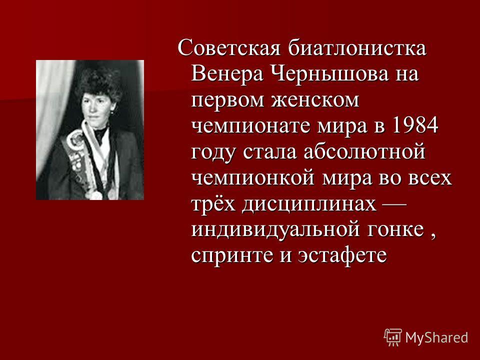 Советская биатлонистка Венера Чернышова на первом женском чемпионате мира в 1984 году стала абсолютной чемпионкой мира во всех трёх дисциплинах индивидуальной гонке, спринте и эстафете Советская биатлонистка Венера Чернышова на первом женском чемпион