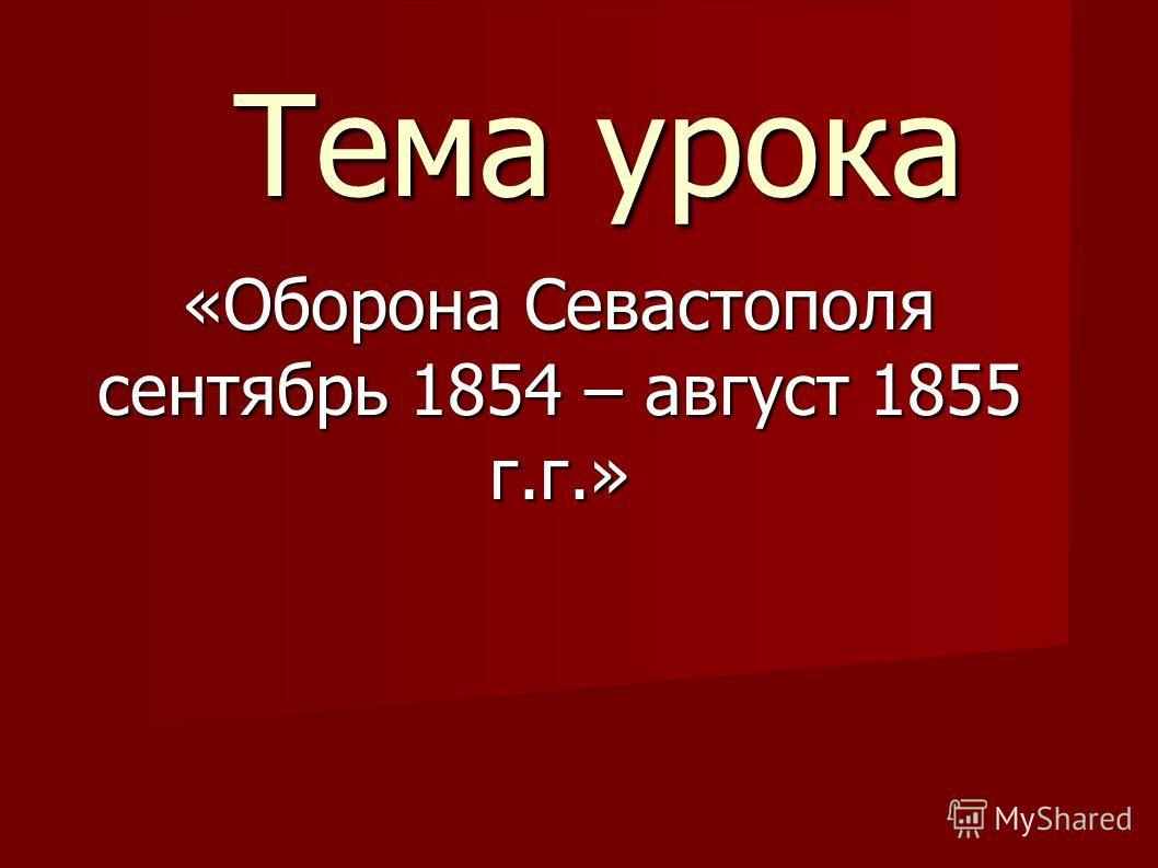 Тема урока «Оборона Севастополя сентябрь 1854 – август 1855 г.г.»