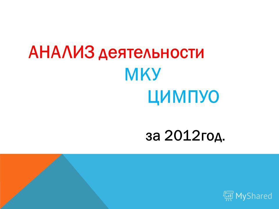 АНАЛИЗ деятельности МКУ ЦИМПУО за 2012год.