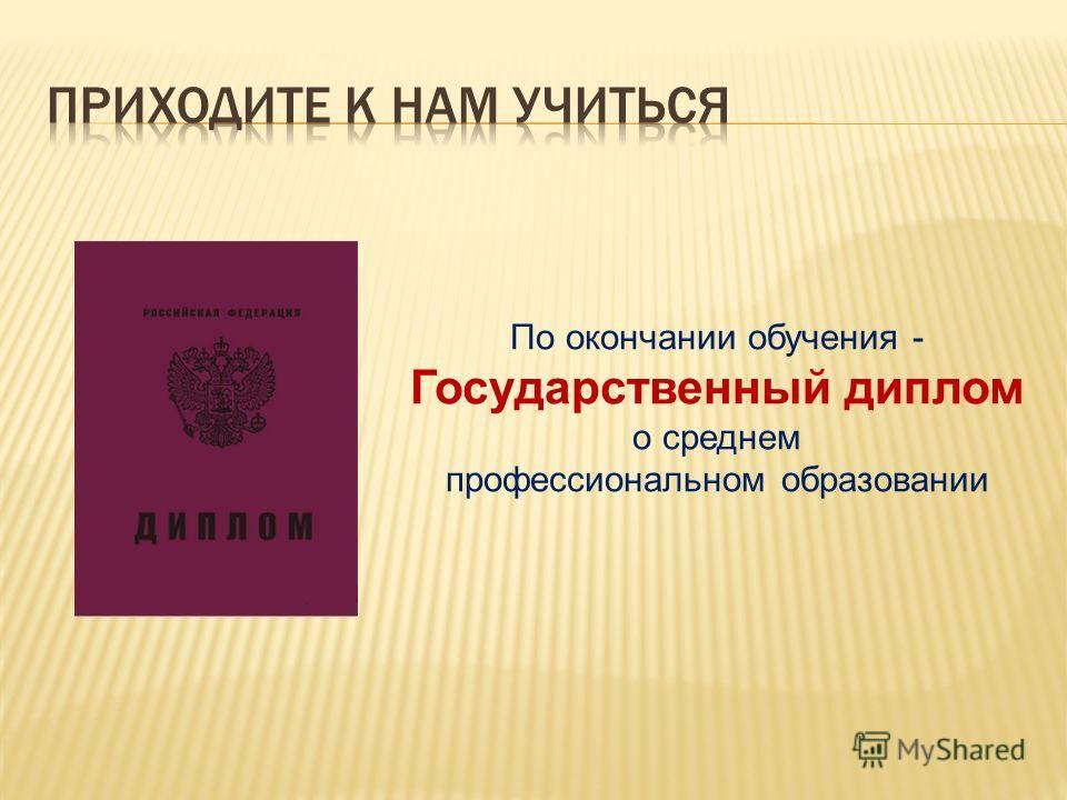 По окончании обучения - Государственный диплом о среднем профессиональном образовании