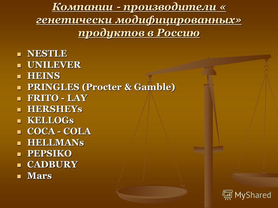 Компании - производители « генетически модифицированных» продуктов в Россию NESTLE NESTLE UNILEVER UNILEVER HEINS HEINS PRINGLES (Procter & Gamble) PRINGLES (Procter & Gamble) FRITO - LAY FRITO - LAY HERSHEYs HERSHEYs KELLOGs KELLOGs COCA - COLA COCA