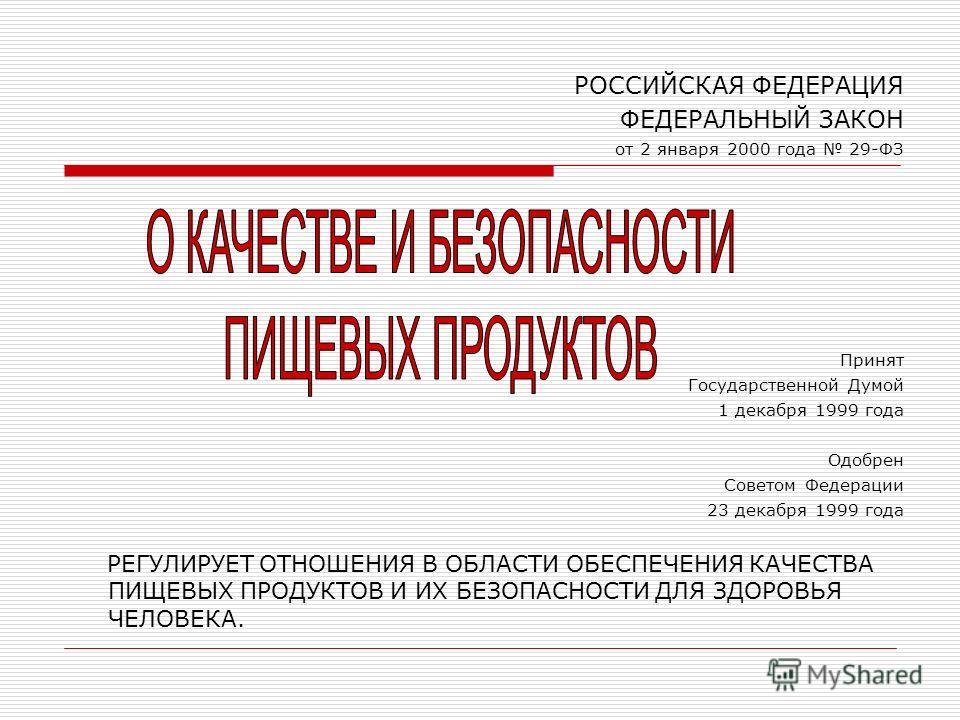 РОССИЙСКАЯ ФЕДЕРАЦИЯ ФЕДЕРАЛЬНЫЙ ЗАКОН от 2 января 2000 года 29-ФЗ Принят Государственной Думой 1 декабря 1999 года Одобрен Советом Федерации 23 декабря 1999 года РЕГУЛИРУЕТ ОТНОШЕНИЯ В ОБЛАСТИ ОБЕСПЕЧЕНИЯ КАЧЕСТВА ПИЩЕВЫХ ПРОДУКТОВ И ИХ БЕЗОПАСНОСТИ
