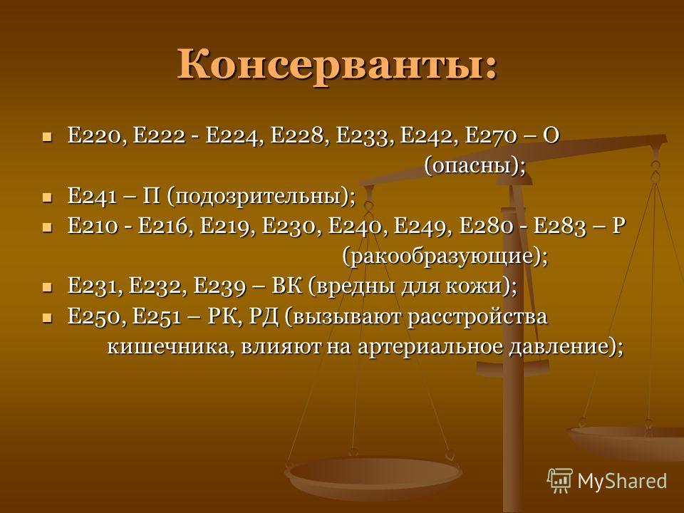 Консерванты: Е220, Е222 - Е224, Е228, Е233, Е242, Е270 – О Е220, Е222 - Е224, Е228, Е233, Е242, Е270 – О (опасны); (опасны); Е241 – П (подозрительны); Е241 – П (подозрительны); Е210 - Е216, Е219, Е230, Е240, Е249, Е280 - Е283 – Р Е210 - Е216, Е219, Е