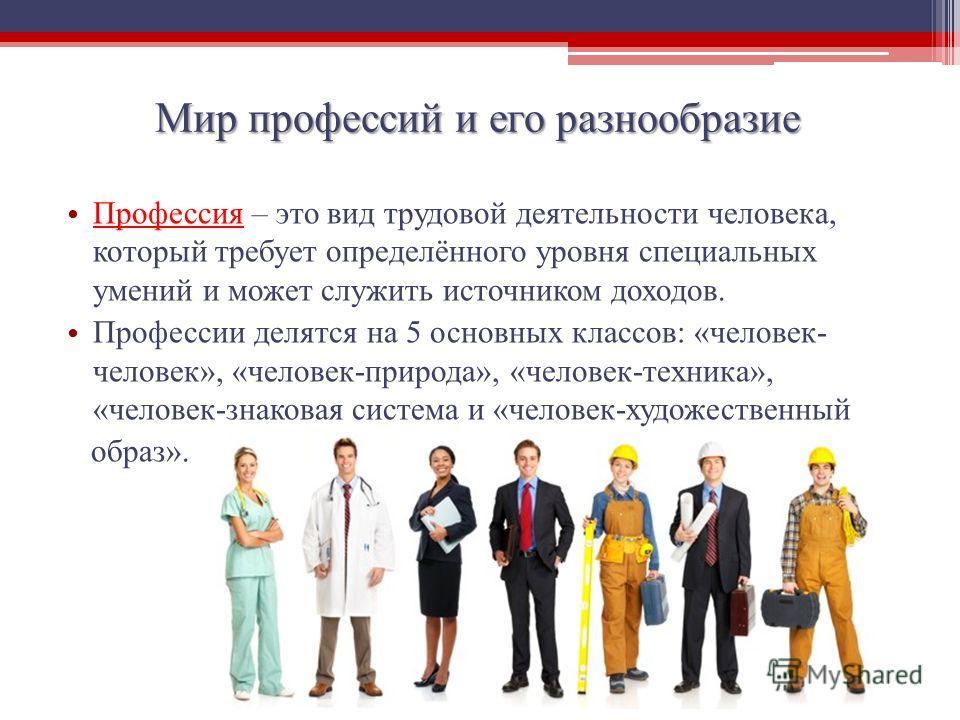 Мир профессий и его разнообразие Профессия – это вид трудовой деятельности человека, который требует определённого уровня специальных умений и может служить источником доходов. Профессии делятся на 5 основных классов: «человек- человек», «человек-при