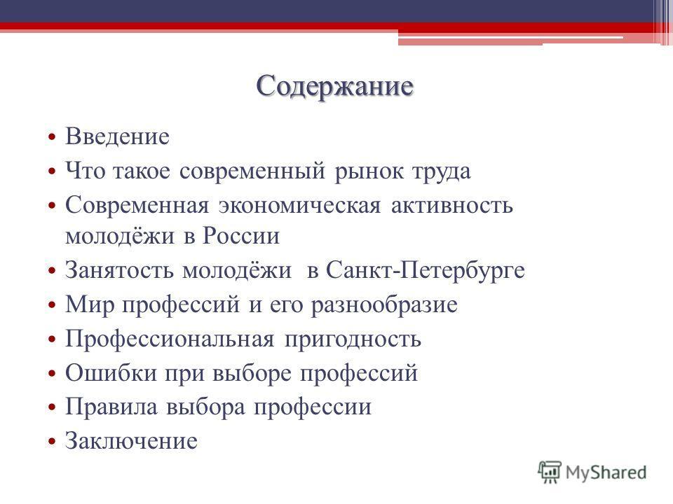 Содержание Введение Что такое современный рынок труда Современная экономическая активность молодёжи в России Занятость молодёжи в Санкт-Петербурге Мир профессий и его разнообразие Профессиональная пригодность Ошибки при выборе профессий Правила выбор