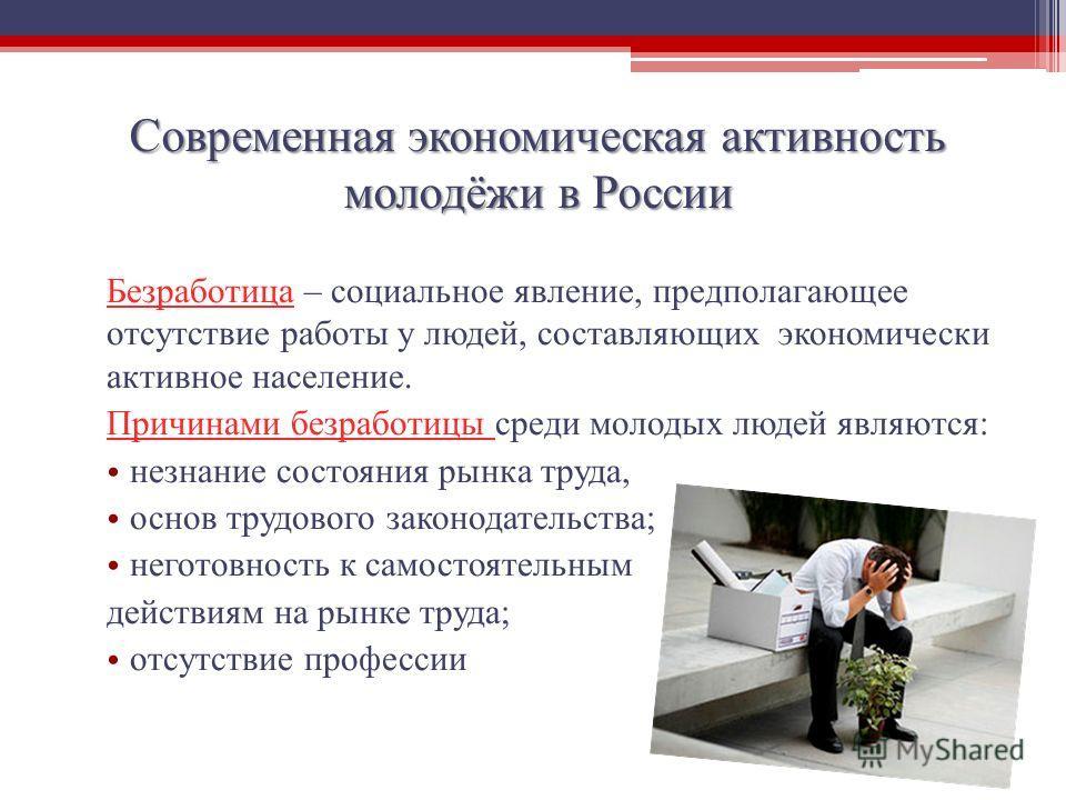 Современная экономическая активность молодёжи в России Безработица – социальное явление, предполагающее отсутствие работы у людей, составляющих экономически активное население. Причинами безработицы среди молодых людей являются: незнание состояния ры