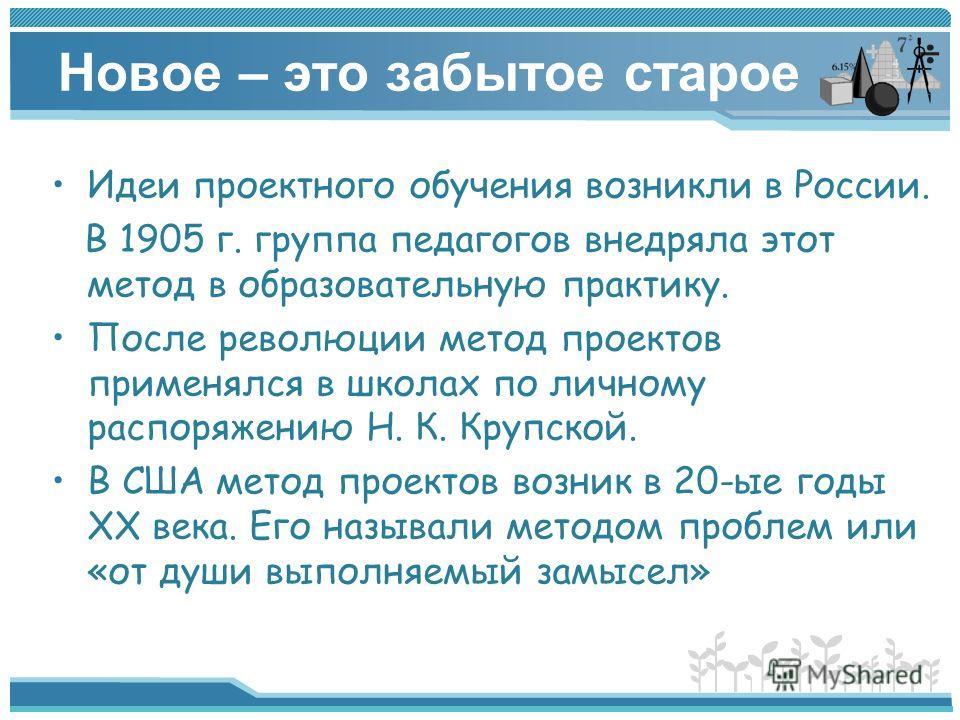 Новое – это забытое старое Идеи проектного обучения возникли в России. В 1905 г. группа педагогов внедряла этот метод в образовательную практику. После революции метод проектов применялся в школах по личному распоряжению Н. К. Крупской. В США метод п