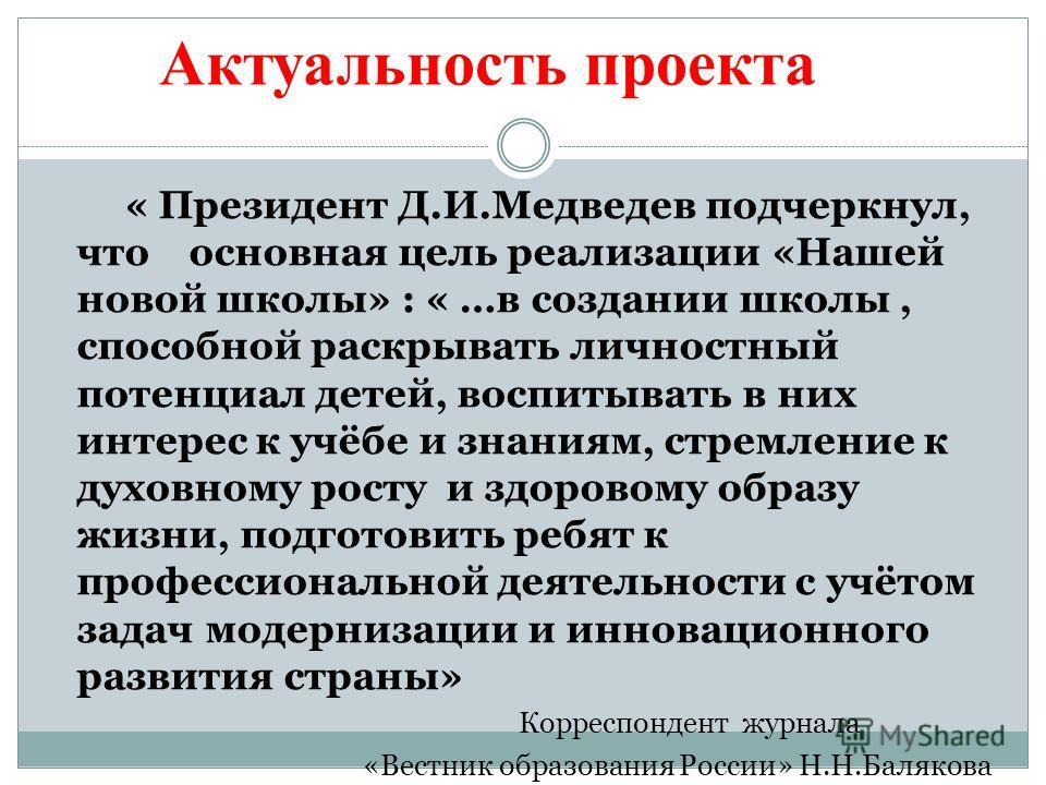 Актуальность проекта « Президент Д.И.Медведев подчеркнул, что основная цель реализации «Нашей новой школы» : « …в создании школы, способной раскрывать личностный потенциал детей, воспитывать в них интерес к учёбе и знаниям, стремление к духовному рос