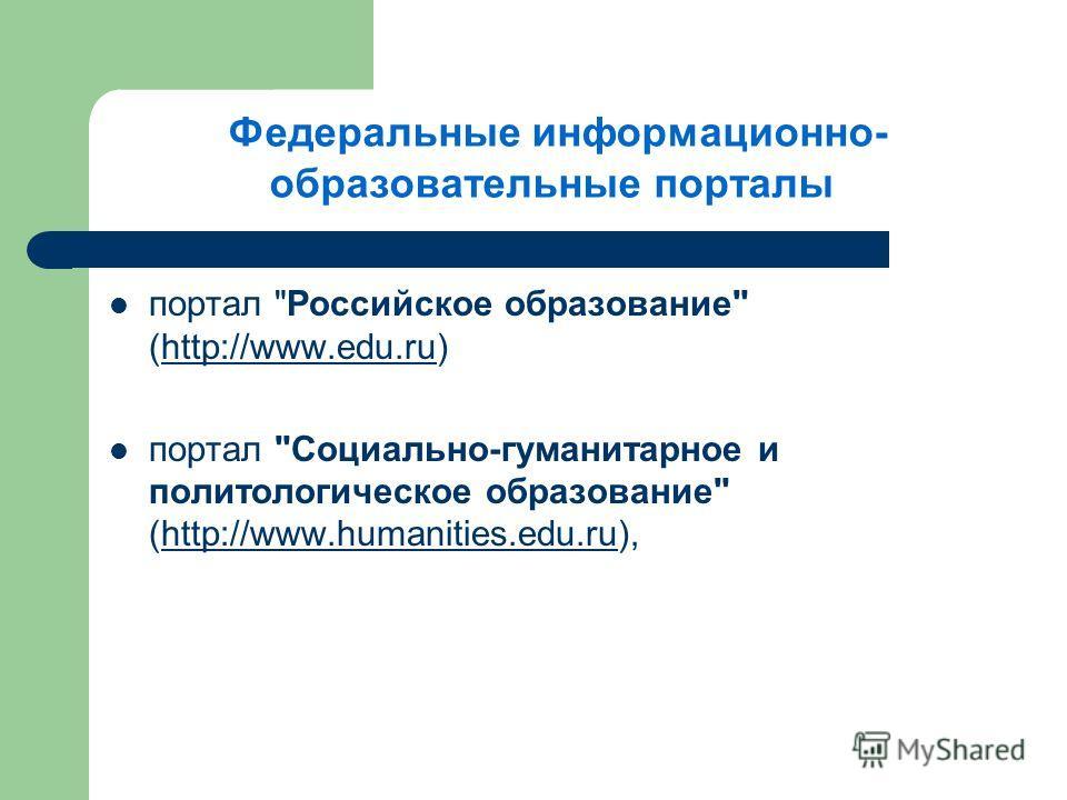 Федеральные информационно- образовательные порталы портал Российское образование (http://www.edu.ru)http://www.edu.ru портал Социально-гуманитарное и политологическое образование (http://www.humanities.edu.ru),http://www.humanities.edu.ru