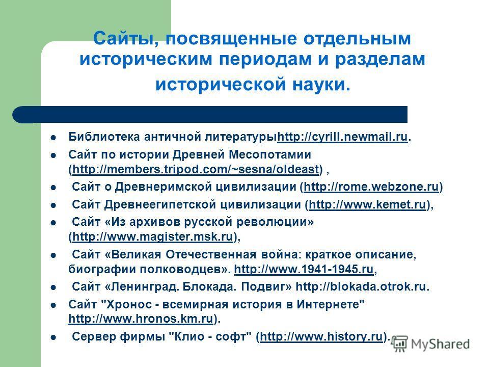 Сайты, посвященные отдельным историческим периодам и разделам исторической науки. Библиотека античной литературыhttp://cyrill.newmail.ru.http://cyrill.newmail.ru Сайт по истории Древней Месопотамии (http://members.tripod.com/~sesna/oldeast),http://me