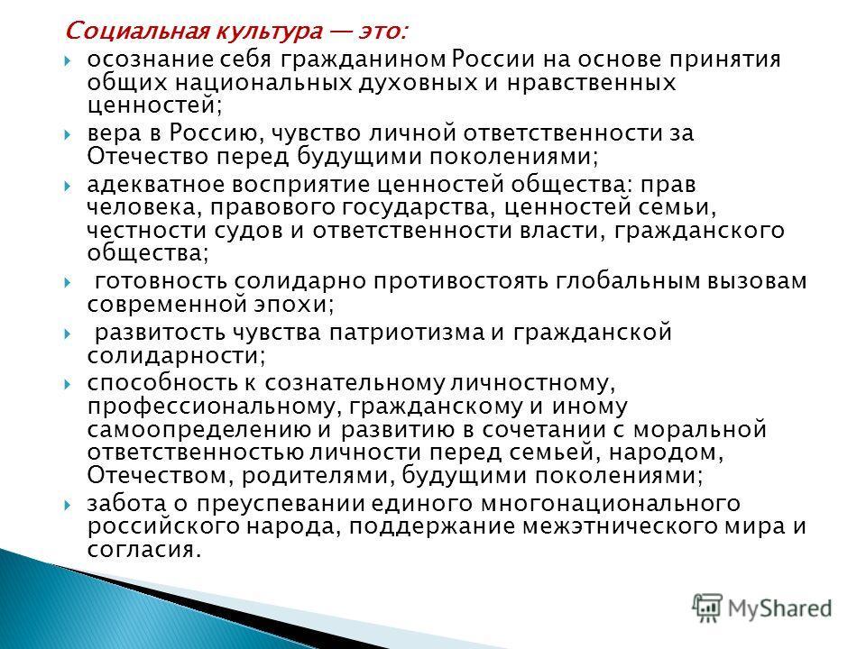 Социальная культура это: осознание себя гражданином России на основе принятия общих национальных духовных и нравственных ценностей; вера в Россию, чувство личной ответственности за Отечество перед будущими поколениями; адекватное восприятие ценностей
