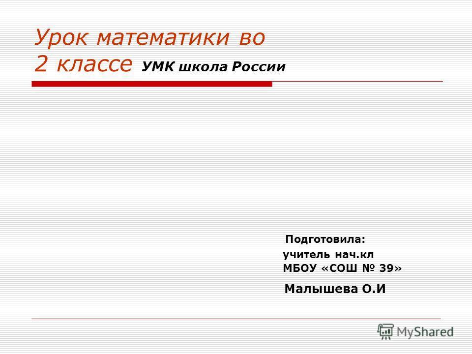 Урок математики во 2 классе УМК школа России Подготовила: учитель нач.кл МБОУ «СОШ 39» Малышева О.И