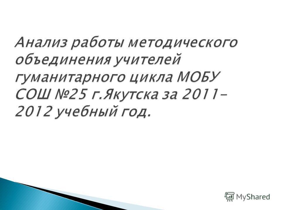 Анализ работы методического объединения учителей гуманитарного цикла МОБУ СОШ 25 г.Якутска за 2011- 2012 учебный год.