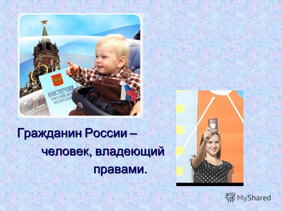 Гражданин России – человек, владеющий человек, владеющий правами. правами.