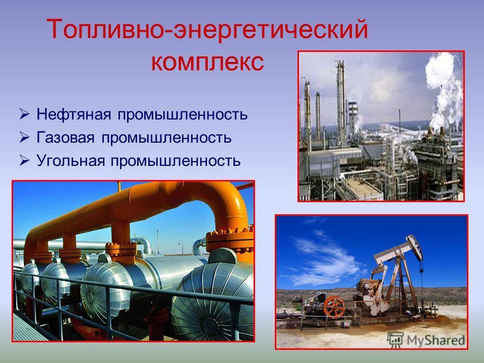 Топливно-энергетический комплекс Нефтяная промышленность Газовая промышленность Угольная промышленность