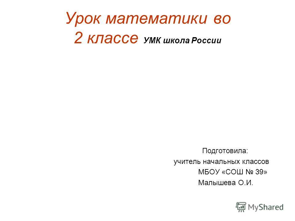 Урок математики во 2 классе УМК школа России Подготовила: учитель начальных классов МБОУ «СОШ 39» Малышева О.И.