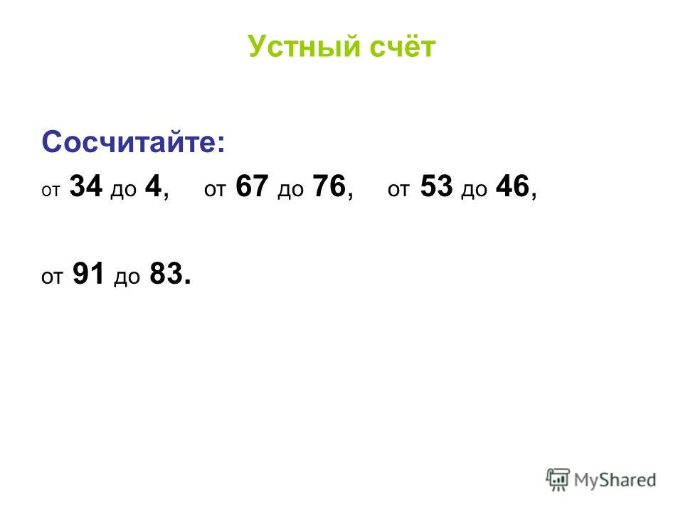 Устный счёт Сосчитайте: от 34 до 4, от 67 до 76, от 53 до 46, от 91 до 83.