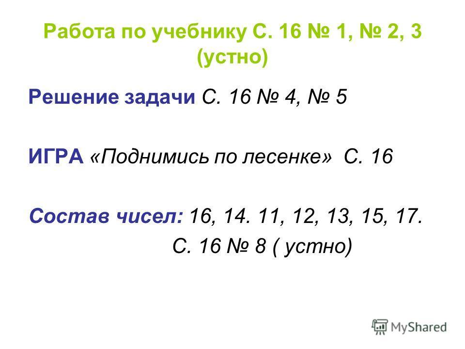 Работа по учебнику С. 16 1, 2, 3 (устно) Решение задачи С. 16 4, 5 ИГРА «Поднимись по лесенке» С. 16 Состав чисел: 16, 14. 11, 12, 13, 15, 17. С. 16 8 ( устно)